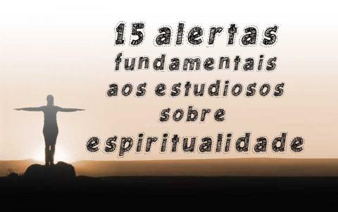 15 Alertas Fundamentais aos Estudiosos sobre Espiritualidade
